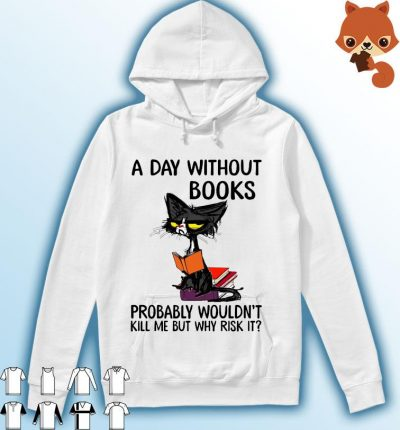 Black Cat A Day Without Books Probably Wouldn't Kill Me But Why Risk It Shirt Hoodie