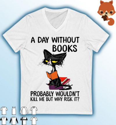 Black Cat A Day Without Books Probably Wouldn't Kill Me But Why Risk It Shirt